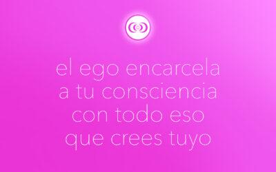 el ego encarcela a tu consciencia con todo eso que crees tuyo