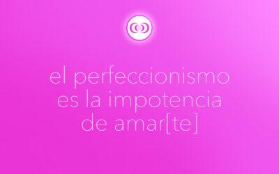 el perfeccionismo es la impotencia de amar[te]